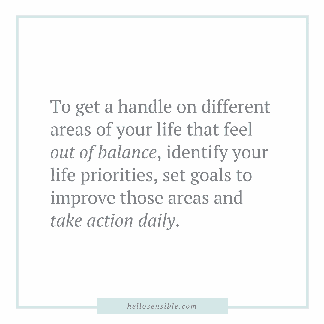 "Quote - ""To get a handle on different areas of your life that feel out of balance, identify your life priorities, set goals to improve those areas and take action daily."""