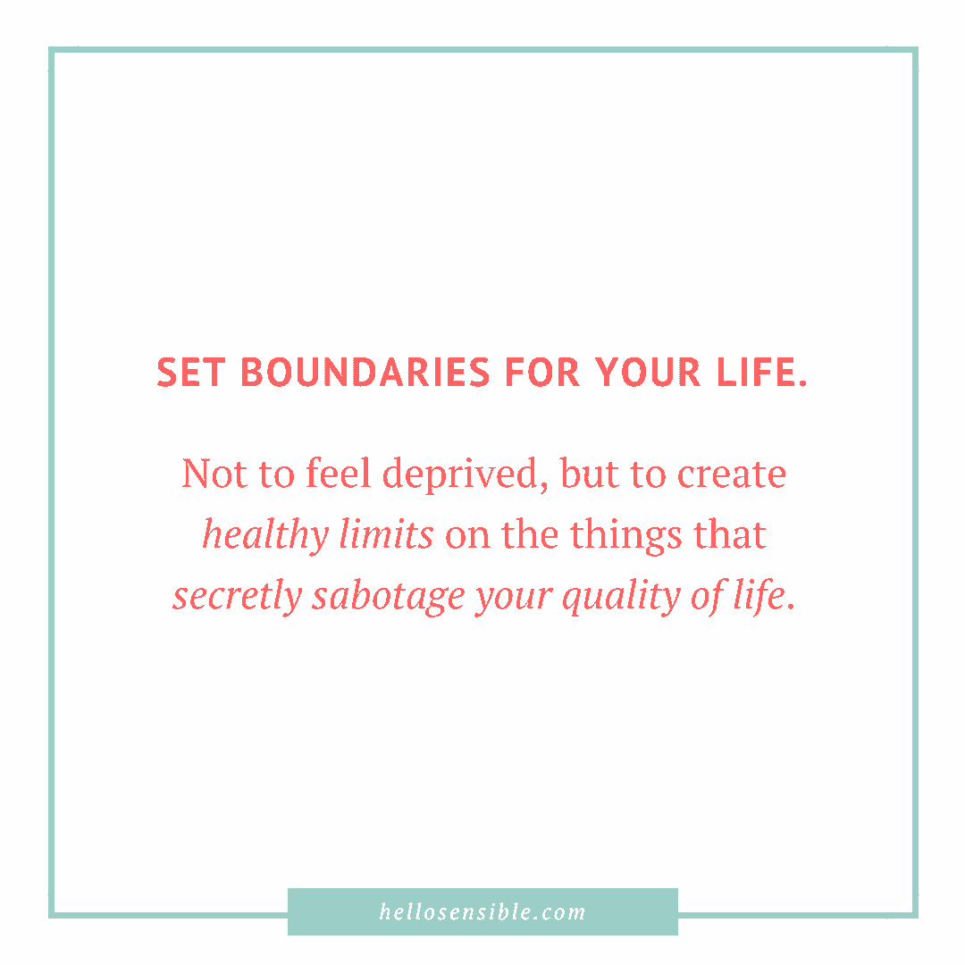 "QUOTE: ""Set boundaries for your life. Not to feel deprived, but to create healthy limits on the things that secretly sabotage your quality of life."""